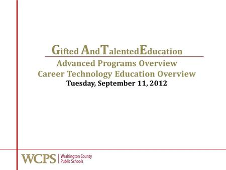G ifted A nd T alented E ducation Advanced Programs Overview Career Technology Education Overview Tuesday, September 11, 2012.