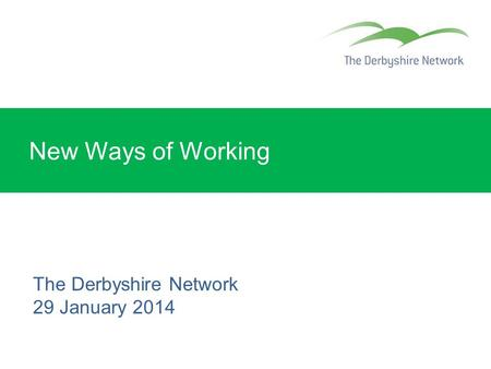 New Ways of Working The Derbyshire Network 29 January 2014.