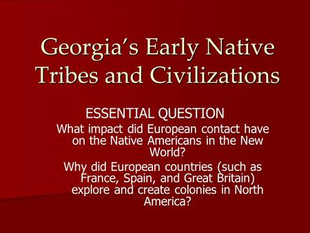 Georgia's Early Native Tribes and Civilizations ESSENTIAL QUESTION What impact did European contact have on the Native Americans in the New World? Why.