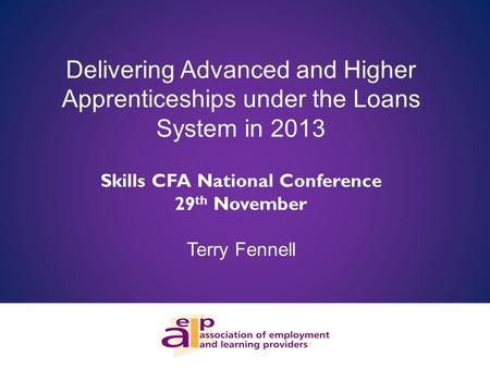 Delivering Advanced and Higher Apprenticeships under the Loans System in 2013 Skills CFA National Conference 29 th November Terry Fennell.