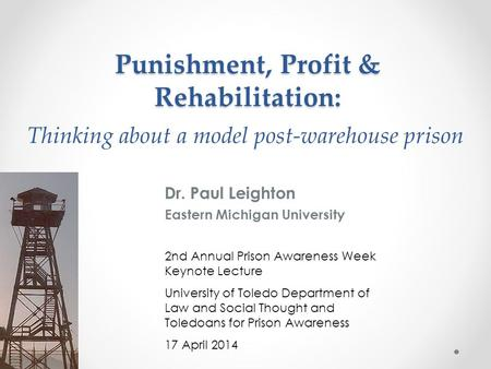 Thinking about a model post-warehouse prison Dr. Paul Leighton Eastern Michigan University 2nd Annual Prison Awareness Week Keynote Lecture University.