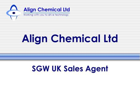 Align Chemical Ltd Working with you to drive technology Align Chemical Ltd SGW UK Sales Agent.