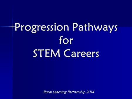 Progression Pathways for STEM Careers Rural Learning Partnership 2014.