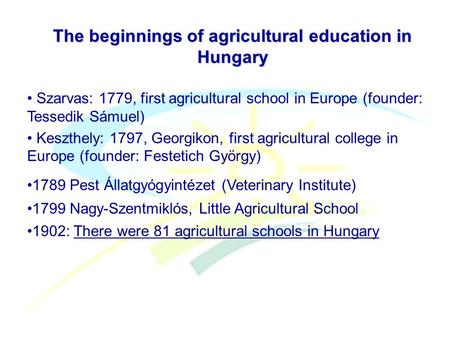 The beginnings of agricultural education in Hungary Szarvas: 1779, first agricultural school in Europe (founder: Tessedik Sámuel) Keszthely: 1797, Georgikon,