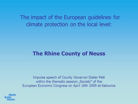 The impact of the European guidelines for climate protection on the local level: The Rhine County of Neuss Impulse speech of County Governor Dieter Patt.