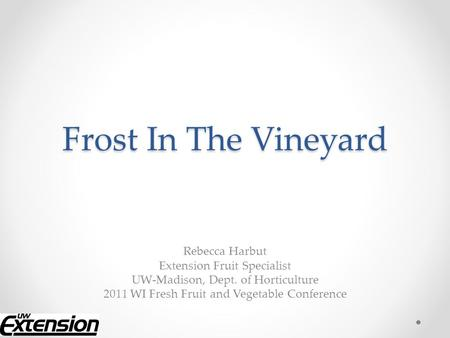 Frost In The Vineyard Rebecca Harbut Extension Fruit Specialist UW-Madison, Dept. of Horticulture 2011 WI Fresh Fruit and Vegetable Conference.