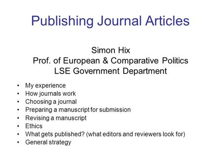 Publishing Journal Articles Simon Hix Prof. of European & Comparative Politics LSE Government Department My experience How journals work Choosing a journal.