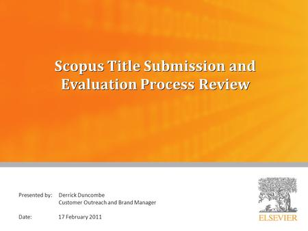 Scopus Title Submission and Evaluation Process Review Presented by: Derrick Duncombe Customer Outreach and Brand Manager Date: 17 February 2011.