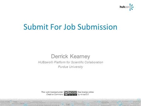 Submit For Job Submission Derrick Kearney HUBzero® Platform for Scientific Collaboration Purdue University This work licensed under Creative Commons See.