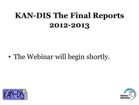 KAN-DIS The Final Reports 2012-2013 The Webinar will begin shortly.