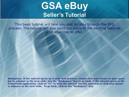 GSA eBuy Seller's Tutorial This basic tutorial will take you step by step through the RFQ process. The tutorial will also point out many of the exciting.