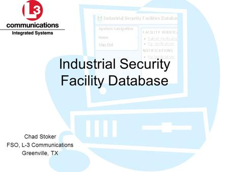Industrial Security Facility Database Chad Stoker FSO, L-3 Communications Greenville, TX.