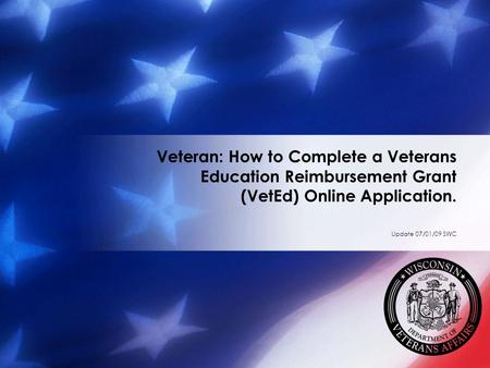 Veteran: How to Complete a Veterans Education Reimbursement Grant (VetEd) Online Application. Update 07/01/09 SWC.