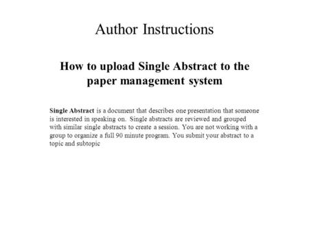 Author Instructions How to upload Single Abstract to the paper management system Single Abstract is a document that describes one presentation that someone.