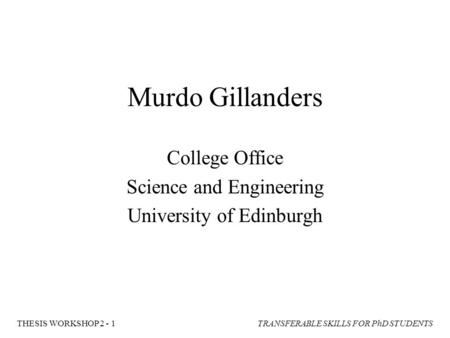 TRANSFERABLE SKILLS FOR PhD STUDENTSTHESIS WORKSHOP 2 - 1 Murdo Gillanders College Office Science and Engineering University of Edinburgh.
