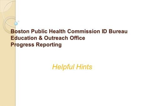 Boston Public Health Commission ID Bureau Education & Outreach Office Progress Reporting Helpful Hints.