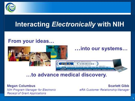 From your ideas… 1 … into our systems… …to advance medical discovery. Interacting Electronically with NIH Megan Columbus NIH Program Manager for Electronic.
