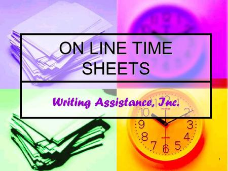1 Writing Assistance, Inc. ON LINE TIME SHEETS. Welcome Writing Assistance has implemented a new fast and easy way to submit your time each week via the.