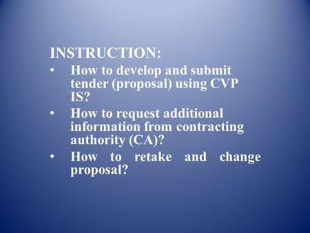 INSTRUCTION: How to develop and submit tender (proposal) using CVP IS? How to request additional information from contracting authority (CA)? How to retake.