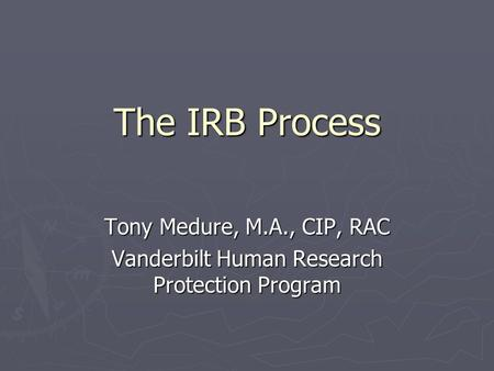 The IRB Process Tony Medure, M.A., CIP, RAC Vanderbilt Human Research Protection Program.