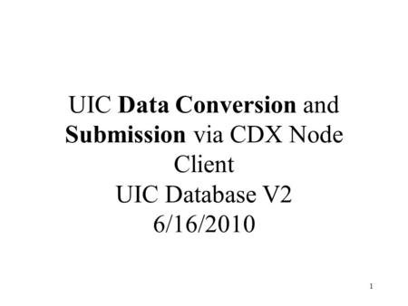 UIC Data Conversion and Submission via CDX Node Client UIC Database V2 6/16/2010 1.