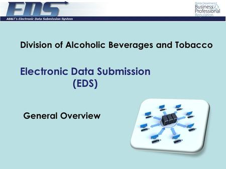 General Overview Division of Alcoholic Beverages and Tobacco Electronic Data Submission (EDS)