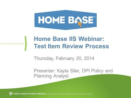 Home Base IIS Webinar: Test Item Review Process Thursday, February 20, 2014 Presenter: Kayla Siler, DPI Policy and Planning Analyst.