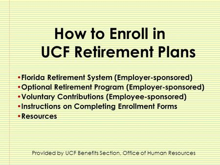 How to Enroll in UCF Retirement Plans Florida Retirement System (Employer-sponsored) Optional Retirement Program (Employer-sponsored) Voluntary Contributions.