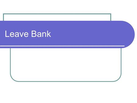 Leave Bank. Submitting a Leave Bank Request Provide Employee with a Leave Bank Information Packet which includes: Leave Bank Fact Sheet Leave Bank Request.