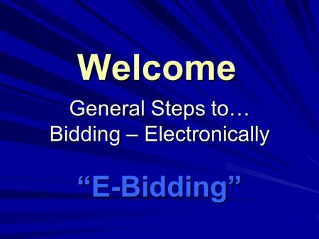 "Welcome General Steps to… Bidding – Electronically ""E-Bidding"""