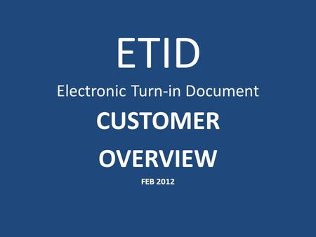 ETID Electronic Turn-in Document CUSTOMER OVERVIEW FEB 2012.