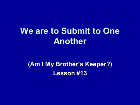 We are to Submit to One Another (Am I My Brother's Keeper?) Lesson #13.