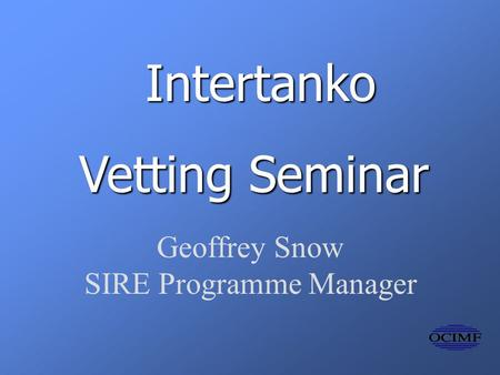 Intertanko Vetting Seminar Geoffrey Snow SIRE Programme Manager.
