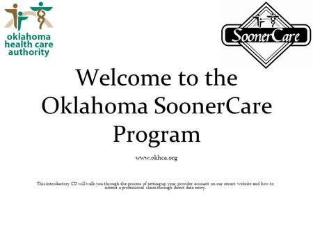 Welcome to the Oklahoma SoonerCare Program www.okhca.org This introductory CD will walk you through the process of setting up your provider account on.