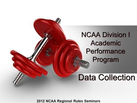 NCAA Division I Academic Performance Program 2012 NCAA Regional Rules Seminars Data Collection.