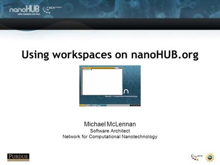 Using workspaces on nanoHUB.org Michael McLennan Software Architect Network for Computational Nanotechnology.