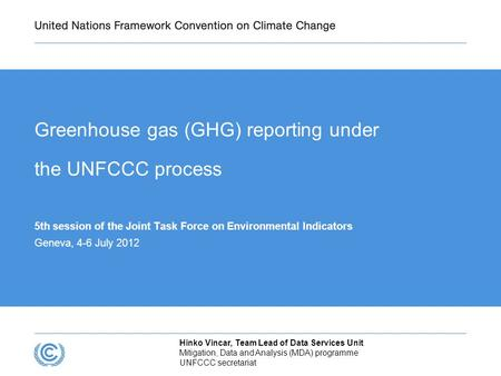 Greenhouse gas (GHG) reporting under the UNFCCC process 5th session of the Joint Task Force on Environmental Indicators Geneva, 4-6 July 2012 Hinko Vincar,