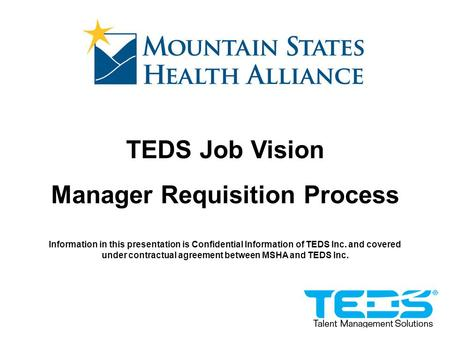 TEDS Job Vision Manager Requisition Process Information in this presentation is Confidential Information of TEDS Inc. and covered under contractual agreement.