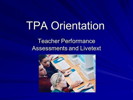 TPA Orientation Teacher Performance Assessments and Livetext.