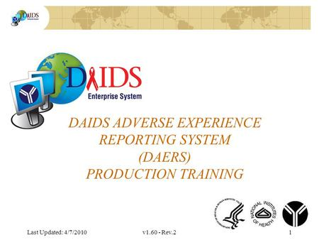 Division of AIDS Data Interchange DAIDS ADVERSE EXPERIENCE REPORTING SYSTEM (DAERS) PRODUCTION TRAINING Last Updated: 4/7/2010v1.60 - Rev.21.