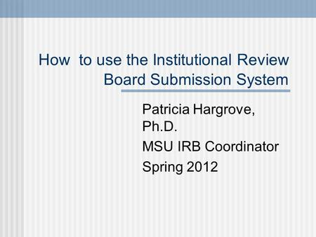 How to use the Institutional Review Board Submission System Patricia Hargrove, Ph.D. MSU IRB Coordinator Spring 2012.