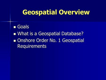 Geospatial Overview Goals Goals What is a Geospatial Database? What is a Geospatial Database? Onshore Order No. 1 Geospatial Requirements Onshore Order.