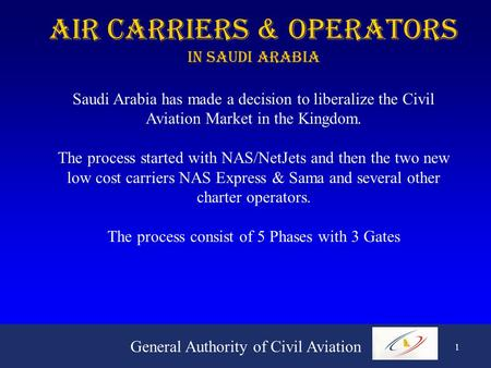 General Authority of Civil Aviation 1 Air Carriers & Operators In Saudi Arabia Saudi Arabia has made a decision to liberalize the Civil Aviation Market.