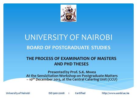UNIVERSITY OF NAIROBI BOARD OF POSTGRADUATE STUDIES University of Nairobi ISO 9001:2008 1 Certified  THE PROCESS OF EXAMINATION OF.
