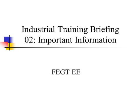 Industrial Training Briefing 02: Important Information FEGT EE.