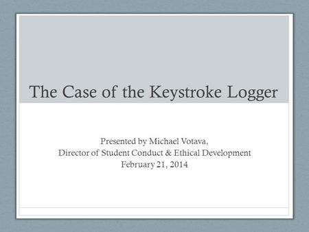 The Case of the Keystroke Logger Presented by Michael Votava, Director of Student Conduct & Ethical Development February 21, 2014.