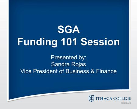 SGA Funding 101 Session Presented by: Sandra Rojas Vice President of Business & Finance.