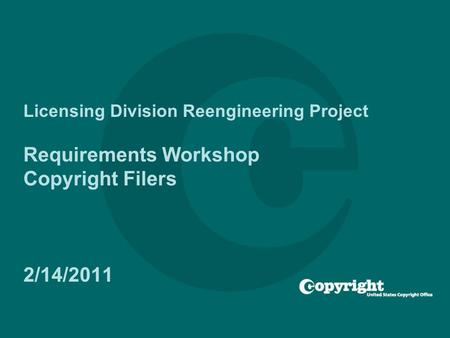 Licensing Division Reengineering Project Requirements Workshop Copyright Filers 2/14/2011.