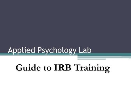 Applied Psychology Lab Guide to IRB Training. What is it? Institutional Review Board A board of reviewers who decides if your research should be allowed.