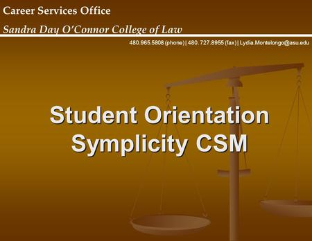 Student Orientation Symplicity CSM Career Services Office Sandra Day O'Connor College of Law 480.965.5808 (phone) | 480. 727.8955 (fax) |
